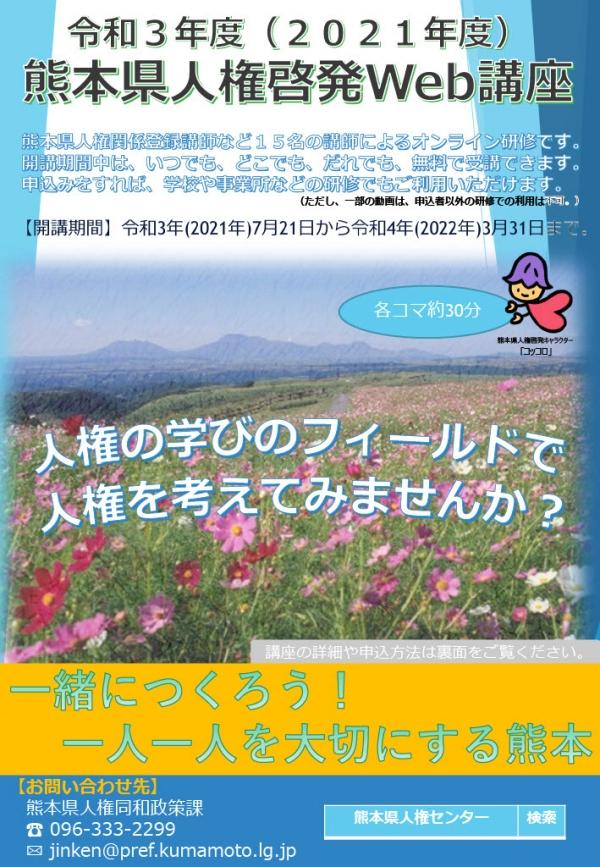Web講座チラシ(表)の画像。令和3年度 2021年度 熊本県人権啓発ウェブ講座。熊本県人権関係登録講師など15名の講師によるオンライン研修です。開講期間中は、いつでも、どこでも、だれでも、無料で受講できます。申込みをすれば、学校や事業所などの研修でもご利用いただけます。ただし、一部の動画は、申込者以外の研修での利用は不可。開講期間:令和3年 2021年7月21日から令和4年 2022年 3月31日まで。各コマ約30分。人権の学びのフィールドで人権を考えてみませんか。一緒につくろう、一人一人を大切にする熊本。お問い合わせ先 熊本県人権同和政策課 電話番号:096-333-2299 メール:jinken@pref.kumamoto.lg.jp 熊本県人権センターで検索してください。